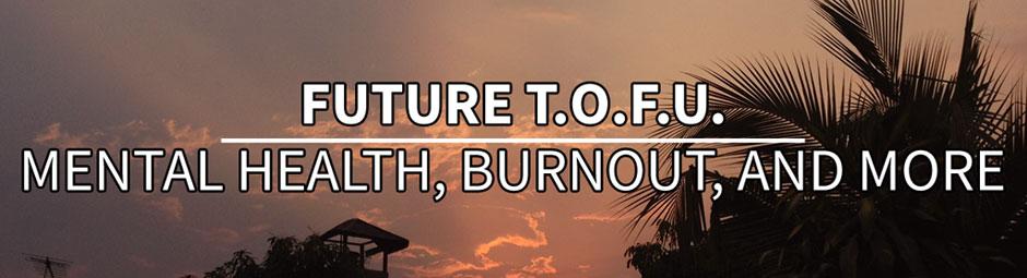 Future T.O.F.U. Topics