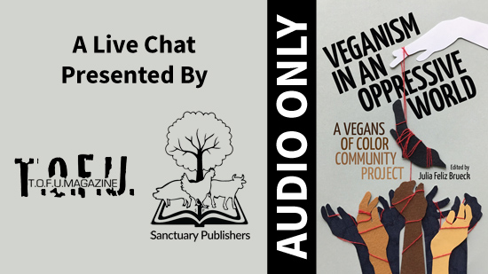"Image with a grey background and an illustration on the right third of a white hand holding a piece of string with animals attached to it dangling over a number of hands of different colours below. This illustration is accompanied with text that says ""Veganism in an oppressive world. A vegans of colour community project. Edited by Julia Feliz Brueck."" To the left of the illustration and text is a vertical black bar with white text that says ""Audio Only"". Further to the left, text says ""A live chat presented by:"" with two black and white logos for T.O.F.U. Magazine and Sanctuary Publishers below."