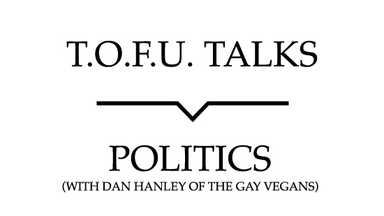 """Image contains a white background with black text that says """"T.O.F.U. Talks"""" above a black line with a small indent in the centre pointing below to text that says """"Politics (With Dan Hanley of The Gay Vegans)"""""""