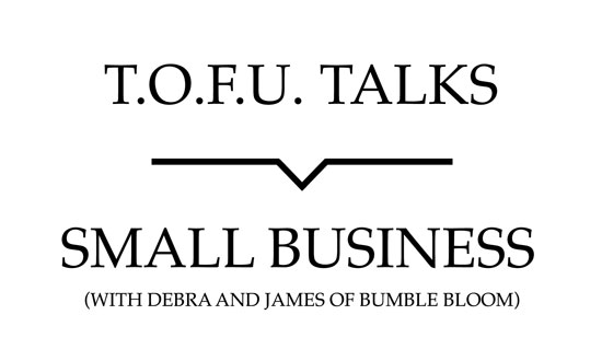 "Image contains a white background with black text that says ""T.O.F.U. Talks"" above a black line with a small indent in the centre pointing below to text that says ""Small Business (With Debra and James of bumble bloom)""."