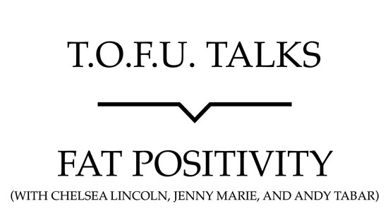 "Image contains a white background with black text that says ""T.O.F.U. Talks"" above a black line with a small indent in the centre pointing below to text that says ""Fat Positivity (With Chelsea Lincoln, Jenny Marie, and Andy Tabar)""."
